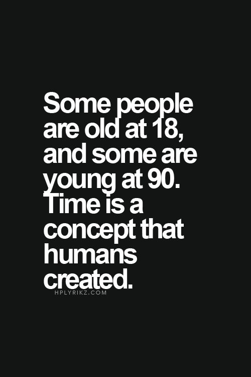 Some people are old at 18, and some are young at 90. Time is a concept that humans created.: