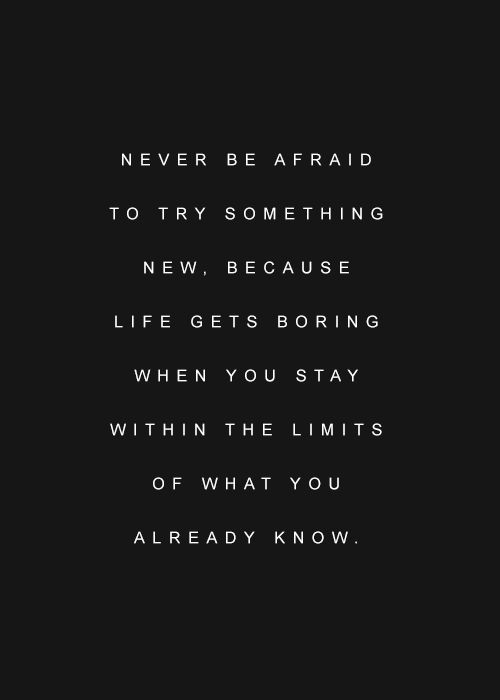 Never be afraid to try something new.: