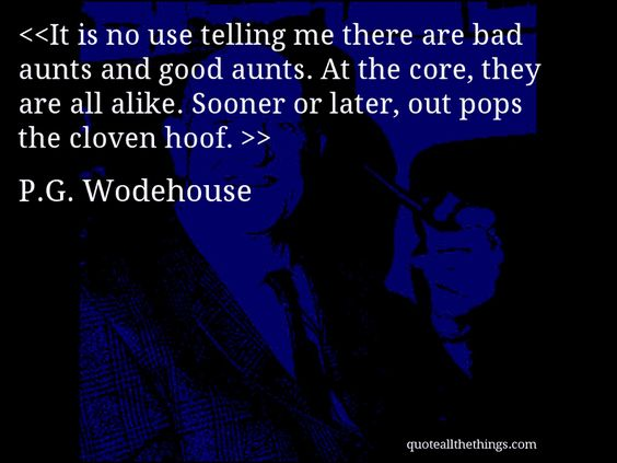 It is no use telling me there are bad aunts and good aunts. At the core, they are all alike. Sooner or later, out pops the cloven hoof. -- P.G. Wodehouse