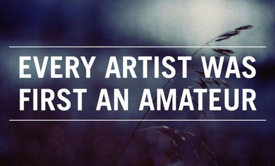 Todo artista fue primero un aficionado. Todos lo deberían recordar, en todas las profesiones.