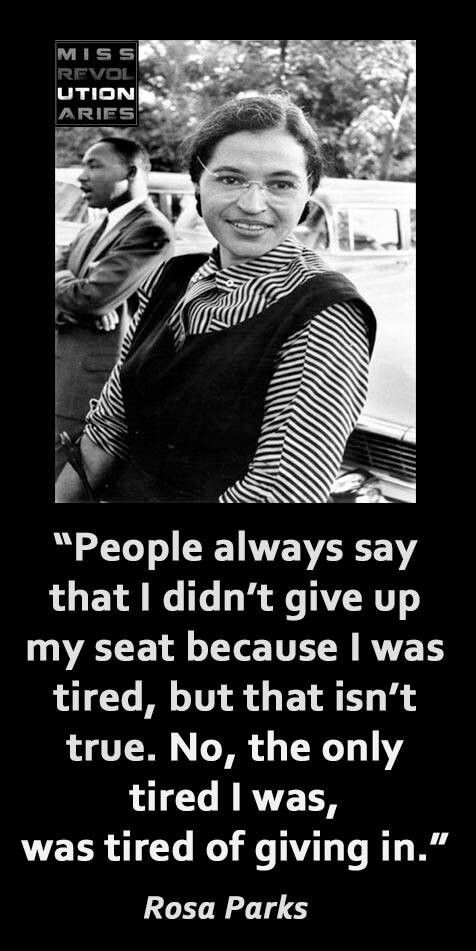 Rosa Parks quote: People always say that I didn't give up my seat because I was tired, but that isn't true. The only tired I was, was tired of giving in. Link to her biography on Black History:  http://www.history.com/topics/black-history/rosa-parks