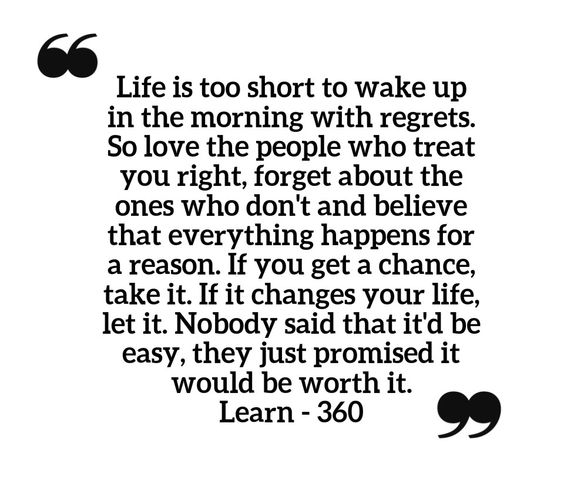Life is too short to wake up in the morning with regrets. So love the people who treat you right, forget about the ones who don't and believe that everything happens for a reason. If you get a chance, take it. If it changes your life, let it. Nobody said that it'd be easy, they just promised it would be worth it.  Learn - 360