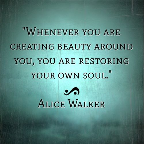 Restore Your Soul:  An invitation to create some beauty in your world today, and maybe share it with someone.  (Digital artwork by Catherine O'Meara using quote by Alice Walker):