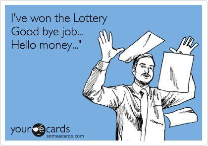 I've won the Lottery Good bye job... Hello money...'