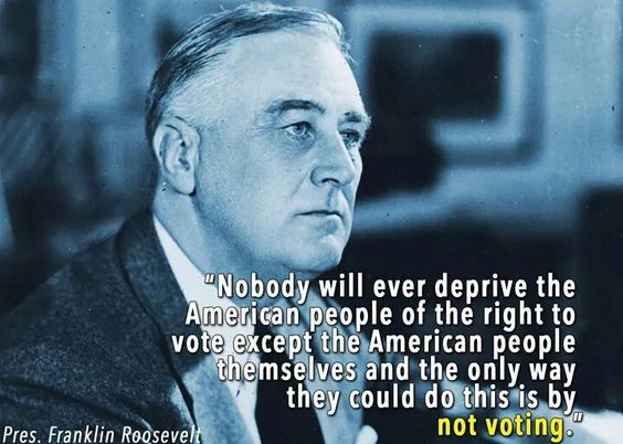 FDR never met the band of asshole Republicans running loose today doing all they can to deprive minorities and students of voting...