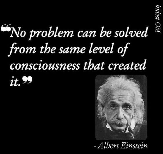 No problem can be solved from the same level of consciousness that created it. ~Albert Einstein
