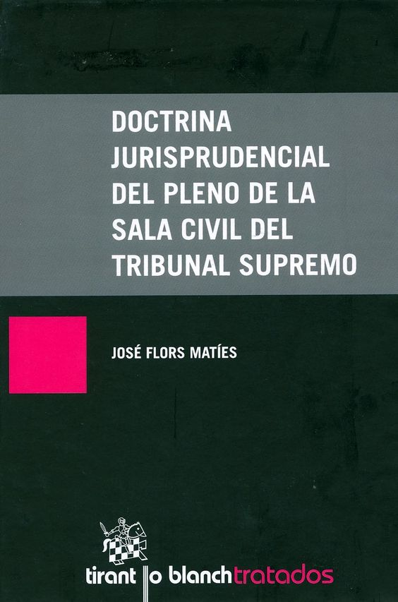 Doctrina jurisprudencial del pleno de la sala civil del Tribunal Supremo / José Flors Matíes. - Valencia : Tirant lo Blach, 2013