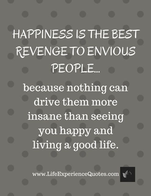Happiness Is The Best Revenge To Envious People Because Nothing Can Drive Them More Insane Than Seeing You Happy And Living A Good Life Envy Quotes Truths Envy Quotes Bitter People