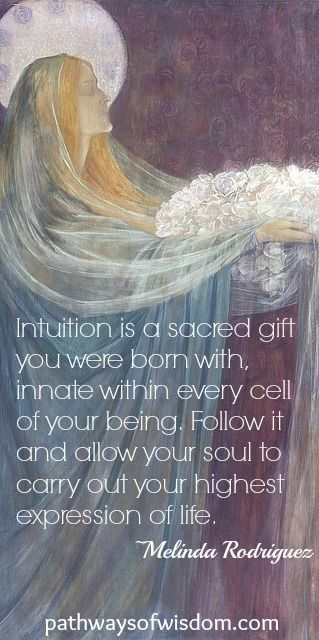Intuition is a sacred gift you were born with, innate within every cell of your being. Follow it and allow your soul to carry out your highest expression of life. ~Melinda Rodriguez: