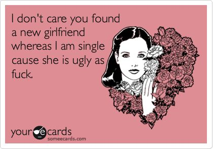 I don't care you found a new girlfriend whereas I am single cause she is ugly as fuck.