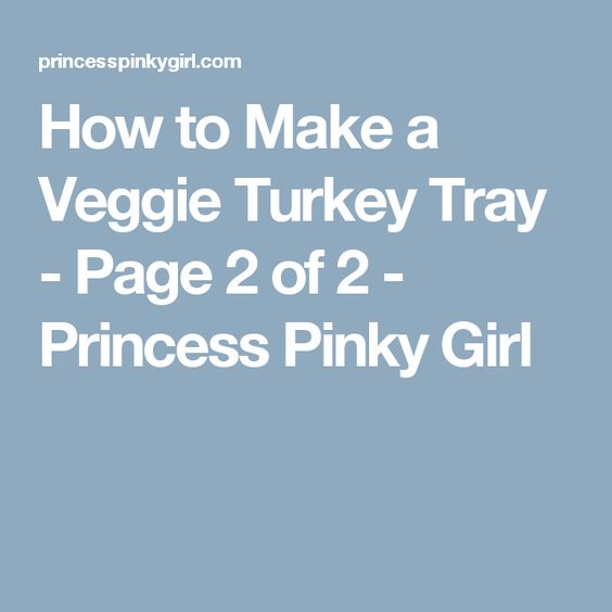 How to Make a Veggie Turkey Tray - Page 2 of 2 - Princess Pinky Girl