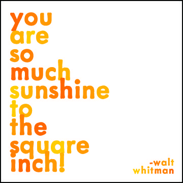 You are so much sunshine to the square inch! - Walt Whitman, American poet.