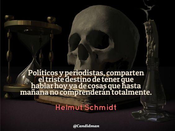 #Políiicos y #Periodistas, comparten el triste #Destino de tener que hablar hoy ya de cosas que hasta mañana no comprenderán totalmente. #HelmutSchmidt #Citas #Frases @candidman