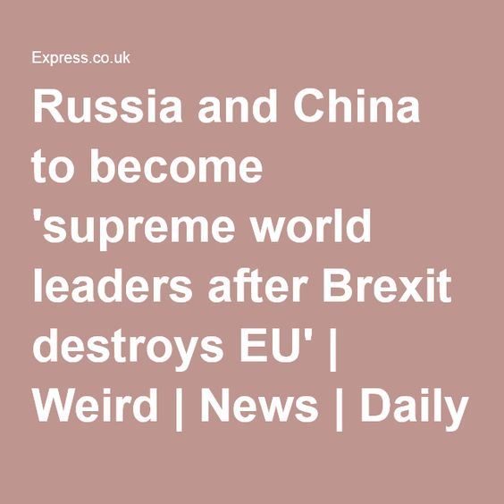 Russia and China to become 'supreme world leaders after Brexit destroys EU' | Weird | News | Daily Express