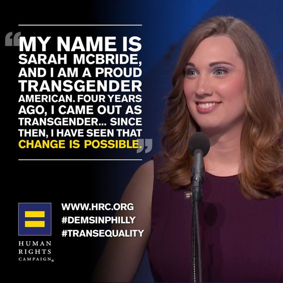 """""""My name is Sarah McBride, and I am a proud transgender American. Four years ago, I came out as transgender... since then, I have seen that change is possible."""" - Sarah McBride"""