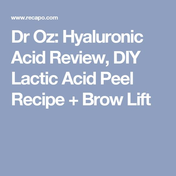 Dr Oz: Hyaluronic Acid Review, DIY Lactic Acid Peel Recipe + Brow Lift