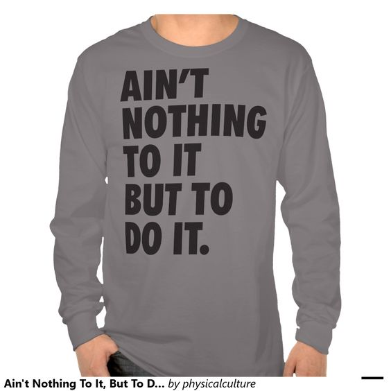 Ain't Nothing To It, But To Do It Tshirts