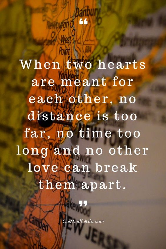 When two hearts are meant for each other, no distance is too far, no time too long and no other love can break them apart -26 quotes that prove long distance relationship totally worths it long distance relationship quotes for him/hard long distance relationship quotes/long distance relationship quotes worth it/miss you quotes/love quote/ldr quotes//long distance relationship / long distance relationship quotes/ bittersweet long distance relationship text/ldr quotes boyfriend/sad ldr quotes/cant wait ldr quotes/ldr quotes so true