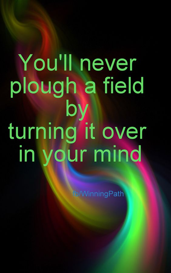 You'll Never Be Able To Plow A Field By Turning It Over In Your Mind