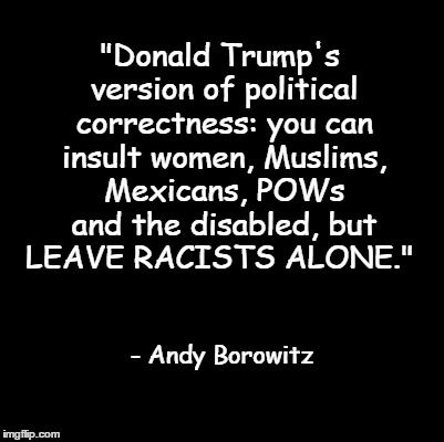 """""""Donald Trump's version of political correctness: you can insult women, Muslims, Mexicans, POWs and the disabled, but LEAVE RACISTS ALONE."""" - Andy Borowitz"""