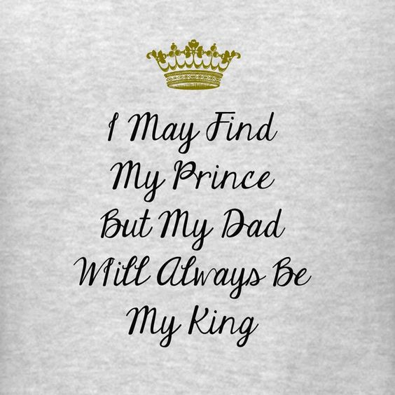 To write to your dad on your wedding day: I may have found my prince but you will always be my king.