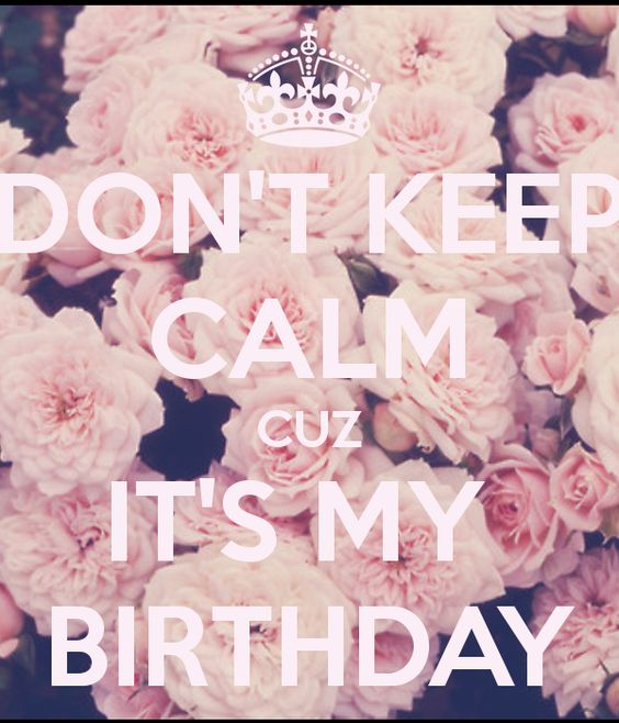 DON'T KEEP CALM CUZ IT'S MY BIRTHDAY
