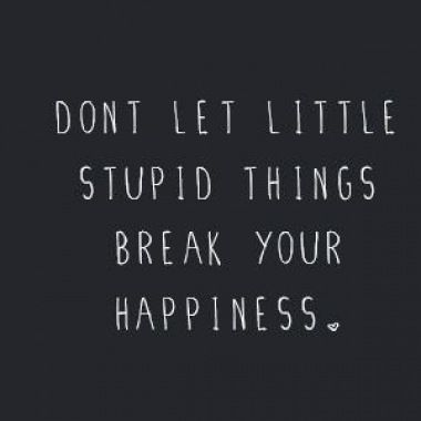 Don't let little stupid things break your happiness.: