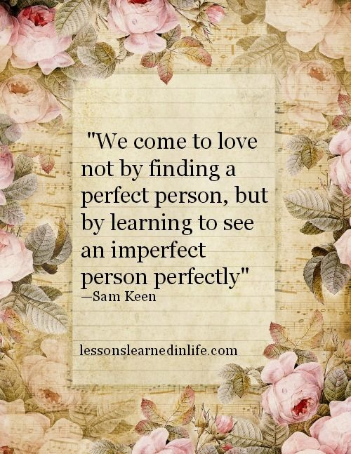 U201cWe Come To Love Not By Finding A Perfect Person, But By Learning To See An  Imperfect Person Perfectlyu201d U2014Sam Keen | Quotes | Pinterest | Lessons  Learned, ...