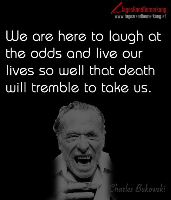 We are here to laugh at the odds and live our lives so well that death will tremble to take us. - TagesRandBemerkung