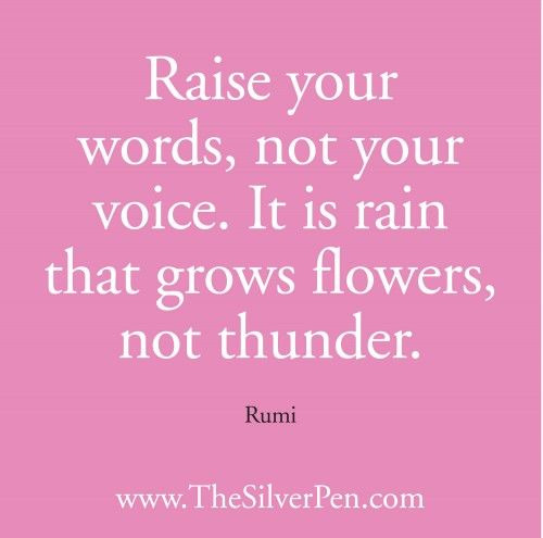 """Raise your words, not your voice...:"