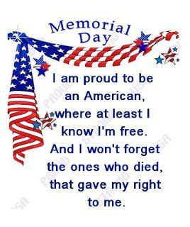 Memorial Day : Used to be called Decoration Day because people would go to the graves of fallen soldiers and decorate them with flowers, because they shed their blood for our Freedom.: