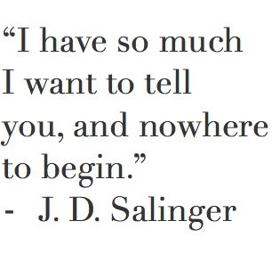 """I have so much I want to tell you and nowhere to begin.""  J.D. Salinger"