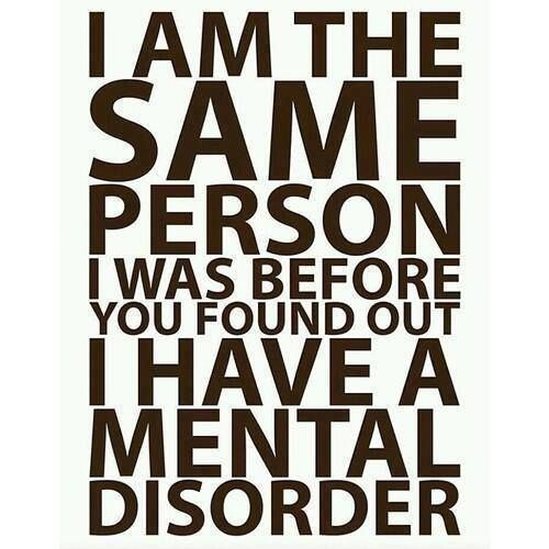 I'm the same person I was before you found out I have a mental disorder.: