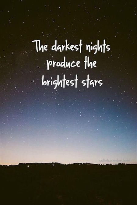 The darkest nights produce the brightest stars: