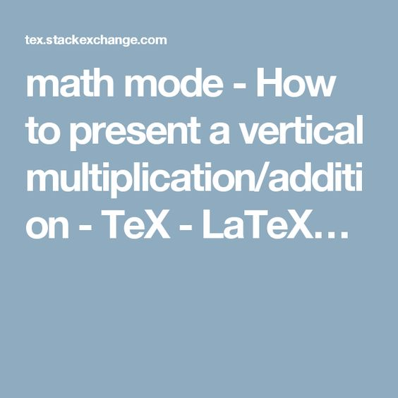 math mode - How to present a vertical multiplication/addition - TeX - LaTeX…