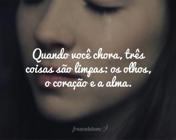 Quando você chora, três coisas são limpas: os olhos, o coração e a alma.: