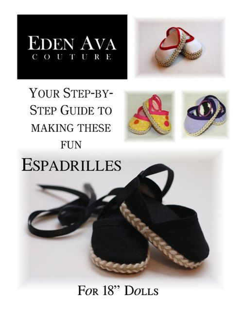 Pattern Overview: The espadrilles shoe pattern designed by Eden Ava Couture is now available! These cute sandals for 18 inch American Girl ® Dolls are easy and fun to make. They can be made in a variety of color combinations. Pattern Guidebook: This is a doll shoe pattern guidebook