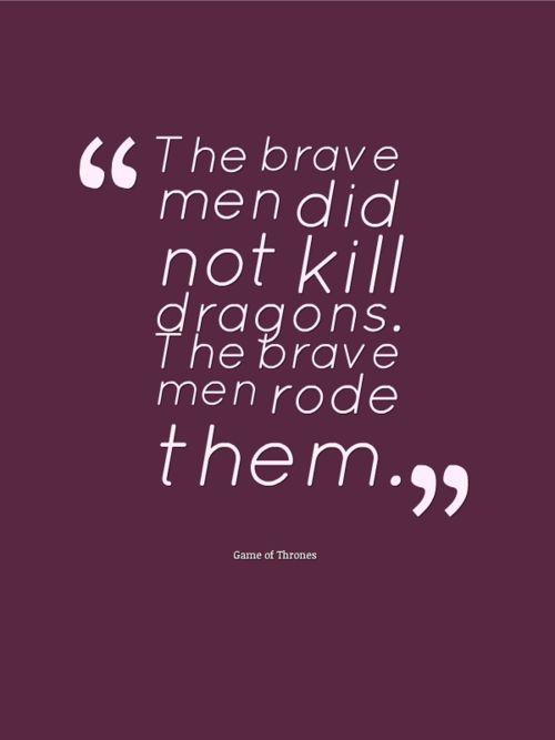 """The brave men did not kill dragons.  The brave men rode them."":"