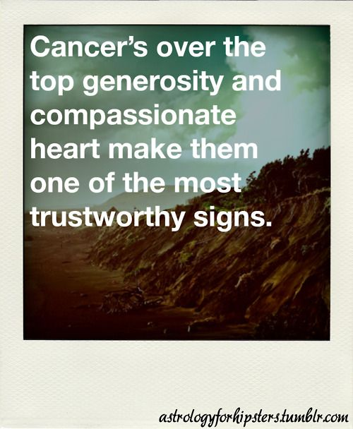 Cancer's over the top generosity and compassionate heart make them one of the most trustworthy signs:
