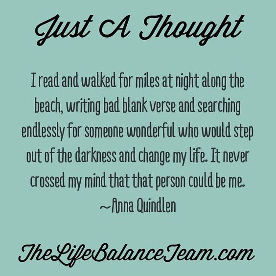 Just a thought. I read and walked for miles at night along the beach writing bad blank verse and searching endlessly for someone wonderful who would step out of the darkness and change my life. It never crossed my mind that that person could be me. Anna Quindlen #feedyourmind #change