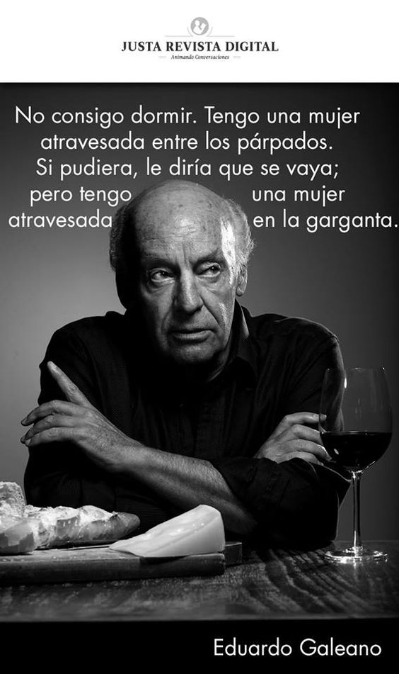 """""""No consigo dormir. Tengo una mujer atravesada entre los párpados. Si pudiera, le diría que se vaya; pero tengo una mujer atravesada en la garganta.""""  Eduardo Galeano"""