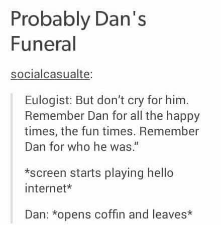 I would find this funny but it's not the thought of Dan dying makes me want to cry. Not just Dan though the thought of all my favorite Youtubers dying or being dead. To think one day that they won't be sitting behind a camera and saying Hello internet or hello kills me.