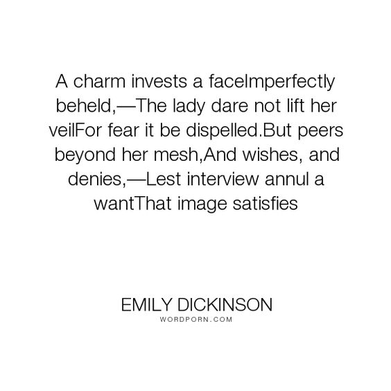 "Emily Dickinson - ""A charm invests a faceImperfectly beheld,�The lady dare not lift her veilFor fear..."". truth, poetry, fear, masks"