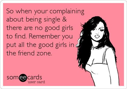 So when your complaining about being single & there are no good girls to find. Remember you put all the good girls in the friend zone.