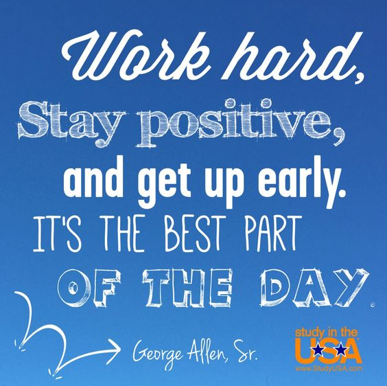 Work Hard, Stay Positive, And Get Up Early. It's The Best