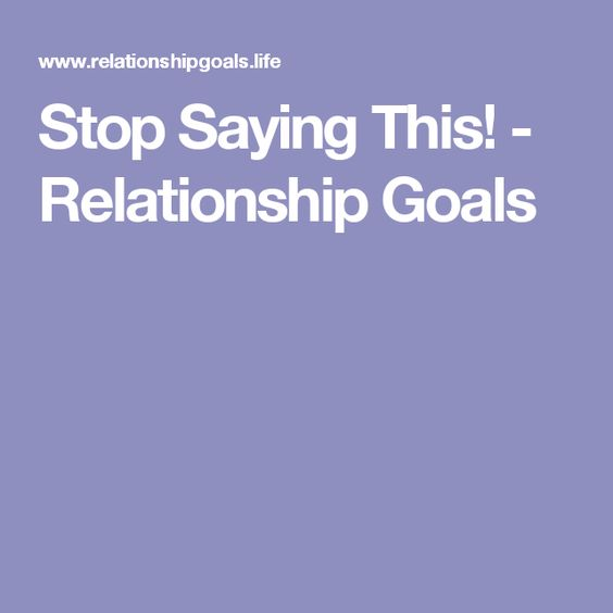 Stop Saying This! - Relationship Goals