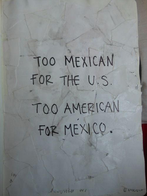 """""""Too Mexican for the U.S. Too American for Mexico."""""""