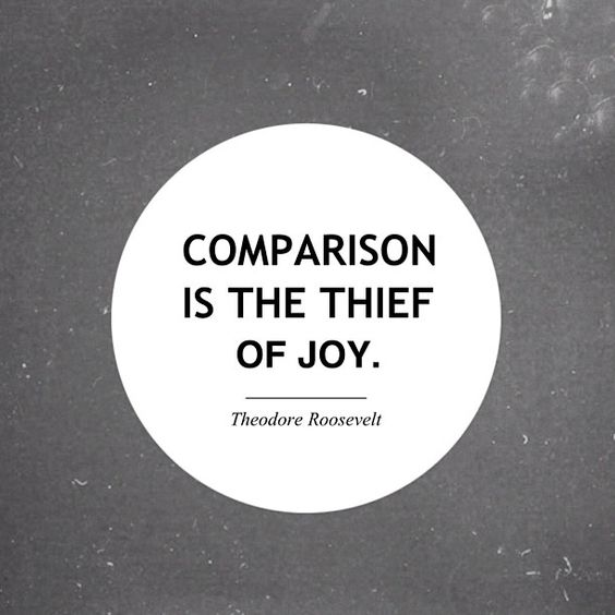 Comparison is the thief of joy.: