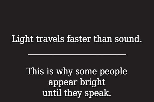 Light travels faster than sound.  This is why some people appear bright until they speak ;)