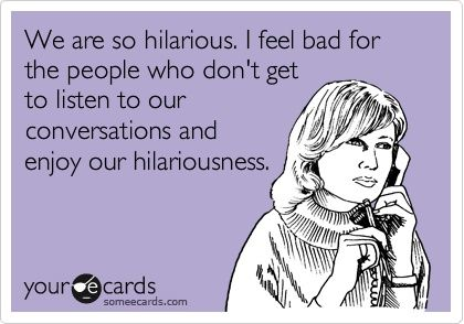 True story @ katrina  ...We are so hilarious. I feel bad for the people who dont get to listen to our conversations and enjoy our hilariousness.